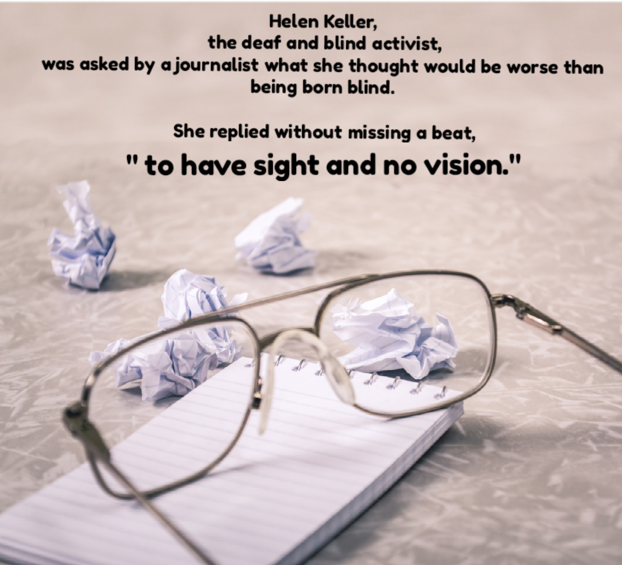 Helen Keller quote--Only worse than being born blind would be to have sight and no vision. Image of eyeglass a writing pad and pen with scrumpled pieces of paper.