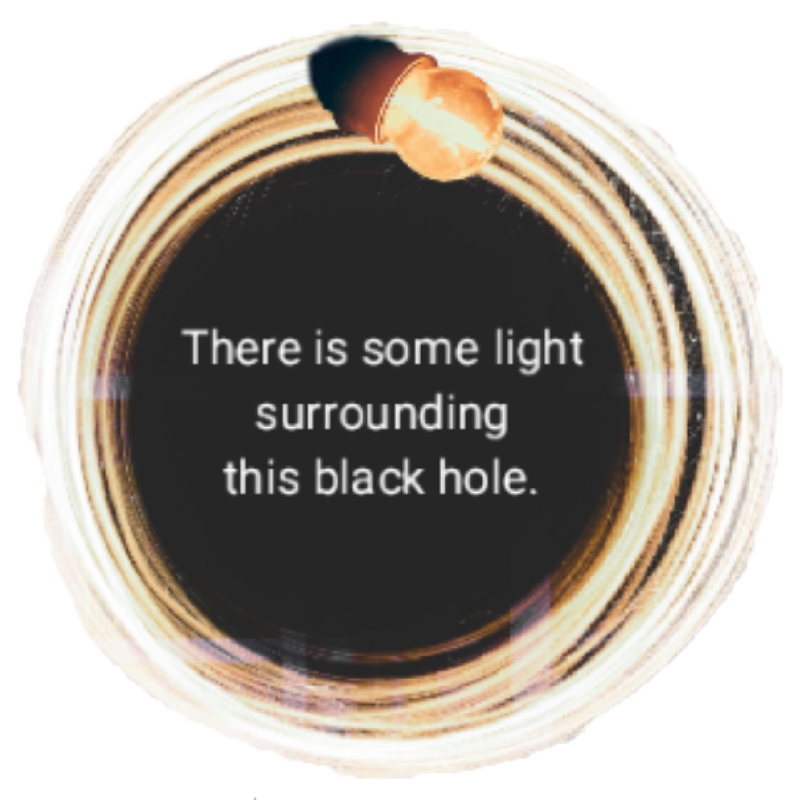 "A black hole with tings of light surrounding it and a light bulb on the rim. Text in the center saying ""There is some light surrounding this black hole."